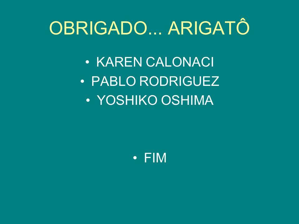 OBRIGADO... ARIGATÔ KAREN CALONACI PABLO RODRIGUEZ YOSHIKO OSHIMA FIM