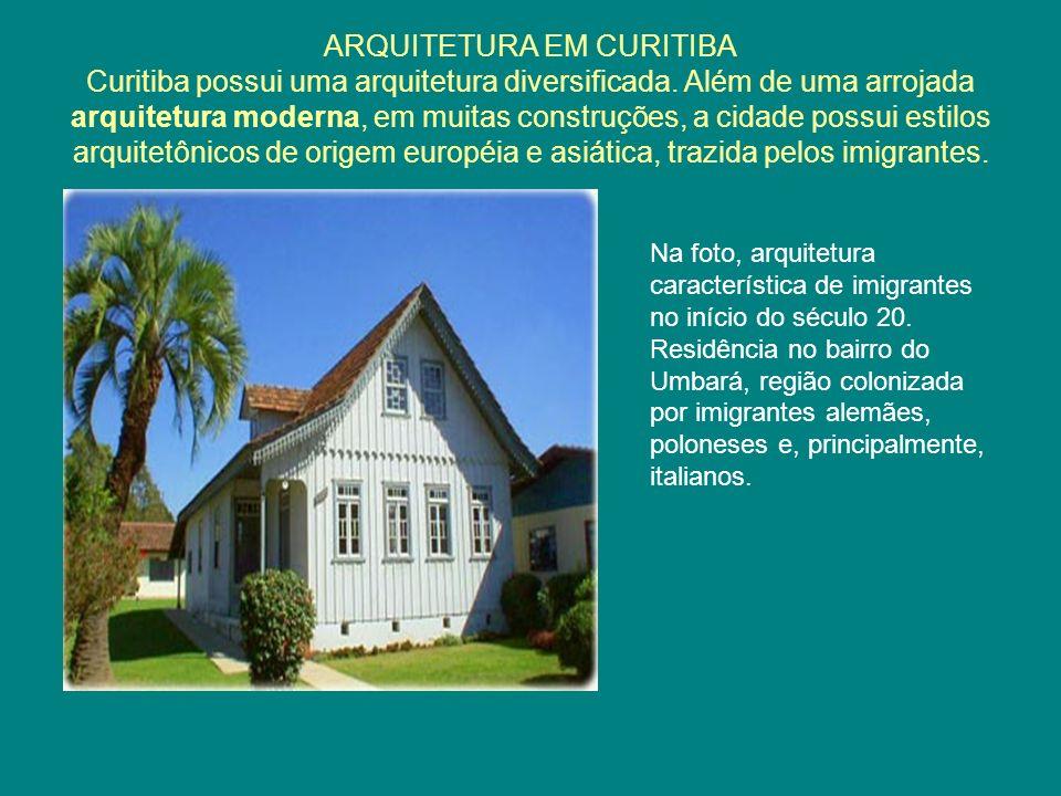 ARQUITETURA EM CURITIBA Curitiba possui uma arquitetura diversificada. Além de uma arrojada arquitetura moderna, em muitas construções, a cidade possu