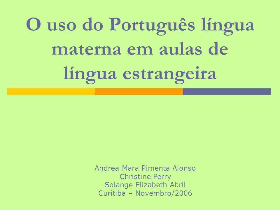 Pesquisa Etnográfica: O uso do Português língua materna em aulas de língua estrangeira Andrea Mara Pimenta Alonso Christine Perry Solange Elizabeth Ab