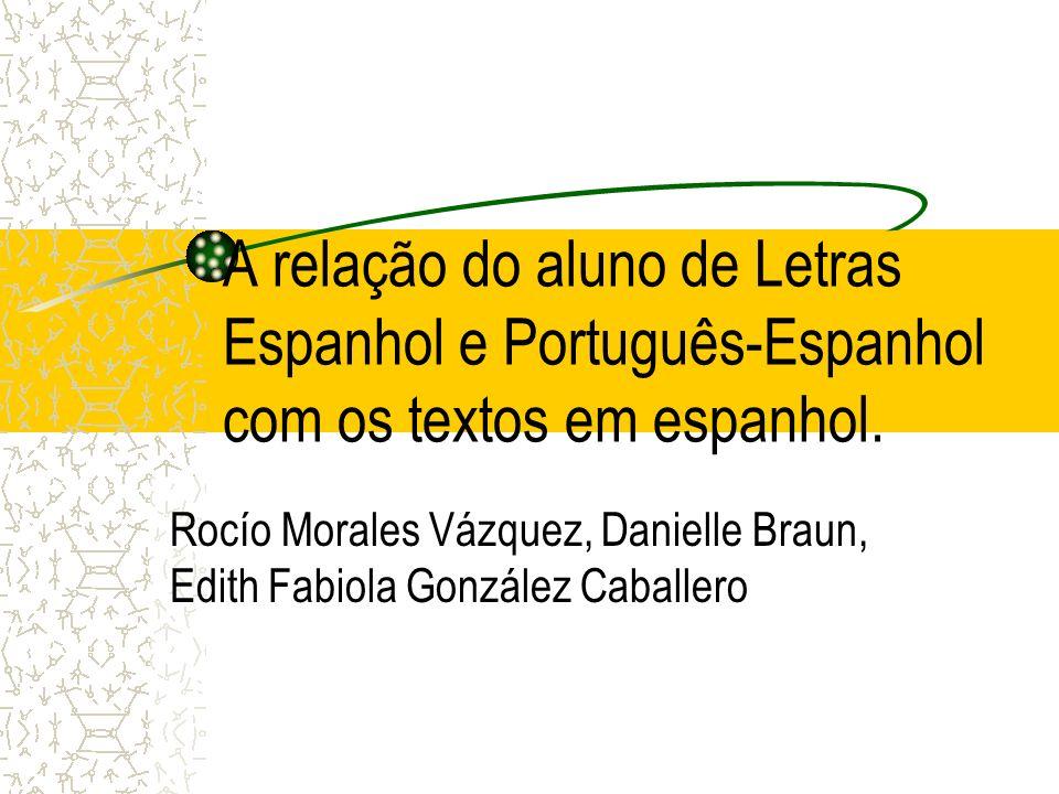 A relação do aluno de Letras Espanhol e Português-Espanhol com os textos em espanhol. Rocío Morales Vázquez, Danielle Braun, Edith Fabiola González Ca