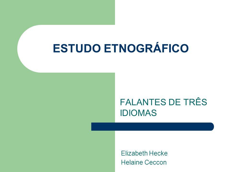 ESTUDO ETNOGRÁFICO FALANTES DE TRÊS IDIOMAS Elizabeth Hecke Helaine Ceccon