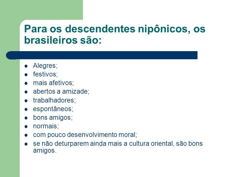 Para os descendentes nipônicos, os brasileiros são: Alegres; festivos; mais afetivos; abertos a amizade; trabalhadores; espontâneos; bons amigos; norm