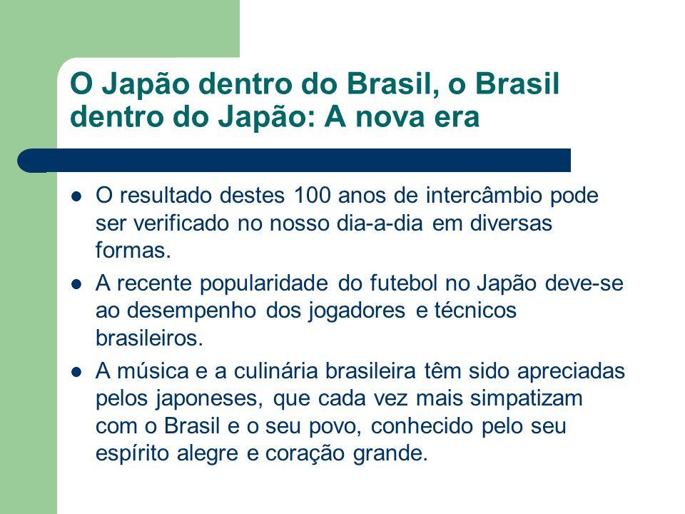 O Japão dentro do Brasil, o Brasil dentro do Japão: A nova era O resultado destes 100 anos de intercâmbio pode ser verificado no nosso dia-a-dia em di