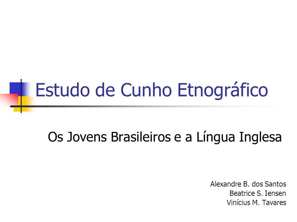 Estudo de Cunho Etnográfico Os Jovens Brasileiros e a Língua Inglesa Alexandre B. dos Santos Beatrice S. Iensen Vinícius M. Tavares