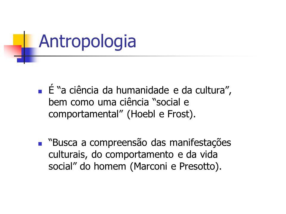 Antropologia É a ciência da humanidade e da cultura, bem como uma ciência social e comportamental (Hoebl e Frost). Busca a compreensão das manifestaçõ
