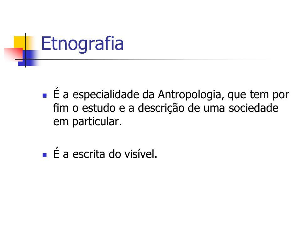 Etnografia É a especialidade da Antropologia, que tem por fim o estudo e a descrição de uma sociedade em particular. É a escrita do visível.