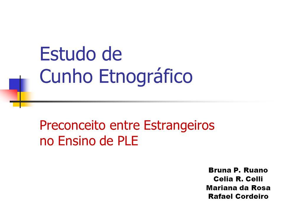 Preconceito entre Estrangeiros no Ensino de PLE Bruna P. Ruano Celia R. Celli Mariana da Rosa Rafael Cordeiro Estudo de Cunho Etnográfico