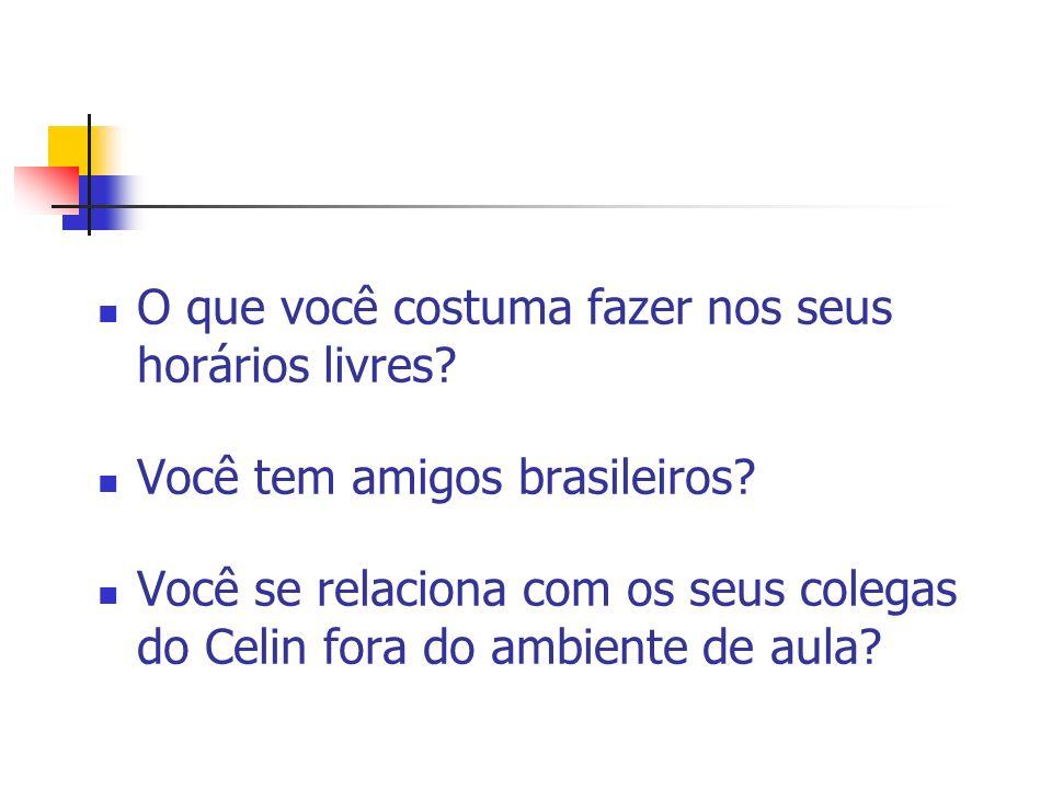 O que você costuma fazer nos seus horários livres? Você tem amigos brasileiros? Você se relaciona com os seus colegas do Celin fora do ambiente de aul