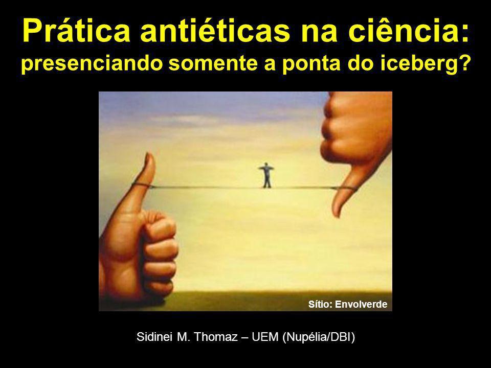 Prática antiéticas na ciência: presenciando somente a ponta do iceberg? Sítio: Envolverde Sidinei M. Thomaz – UEM (Nupélia/DBI)