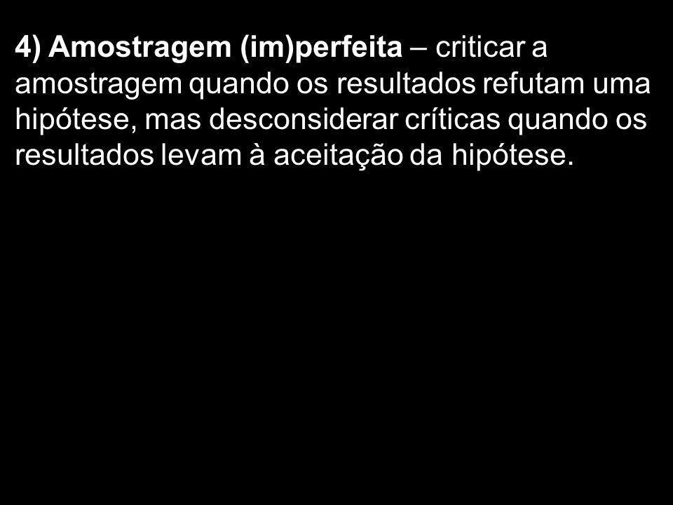 4) Amostragem (im)perfeita – criticar a amostragem quando os resultados refutam uma hipótese, mas desconsiderar críticas quando os resultados levam à