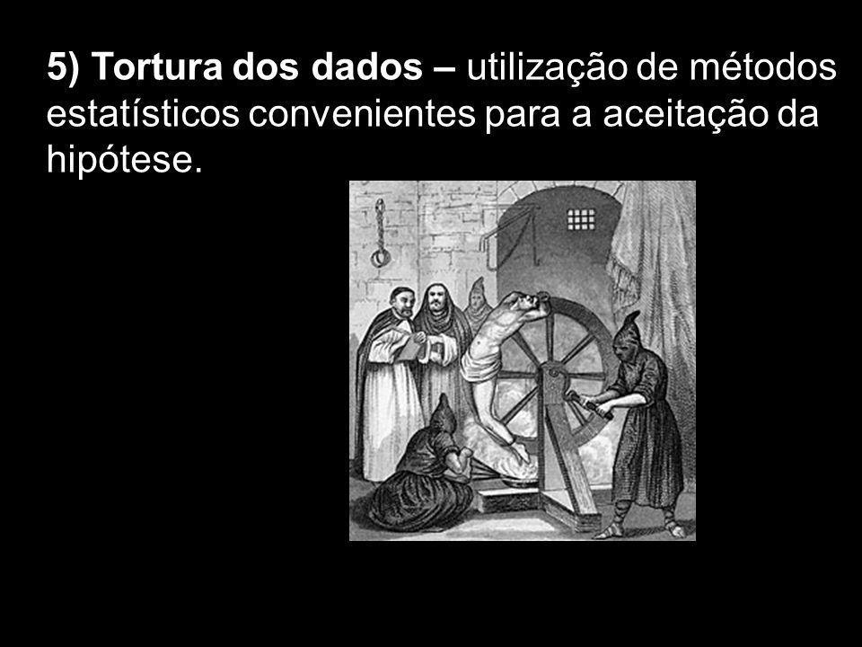 5) Tortura dos dados – utilização de métodos estatísticos convenientes para a aceitação da hipótese.