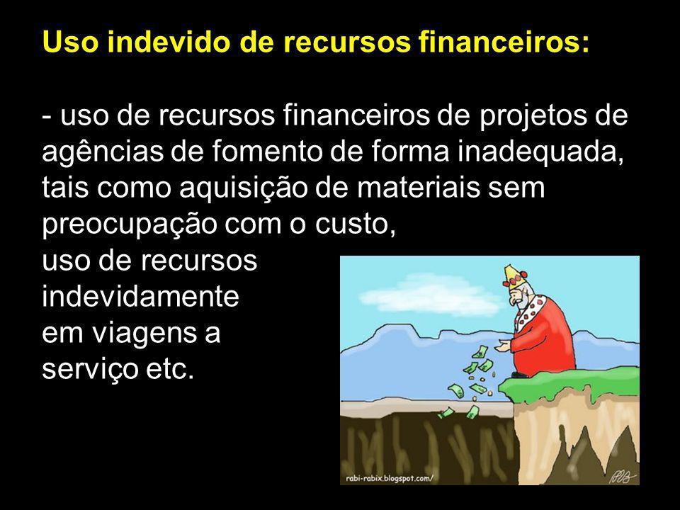 Uso indevido de recursos financeiros: - uso de recursos financeiros de projetos de agências de fomento de forma inadequada, tais como aquisição de mat