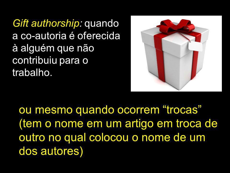 Gift authorship: quando a co-autoria é oferecida à alguém que não contribuiu para o trabalho. ou mesmo quando ocorrem trocas (tem o nome em um artigo