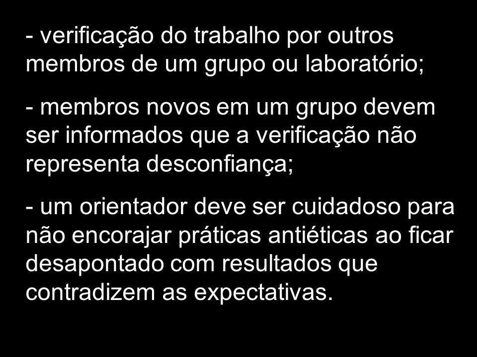 - verificação do trabalho por outros membros de um grupo ou laboratório; - membros novos em um grupo devem ser informados que a verificação não repres