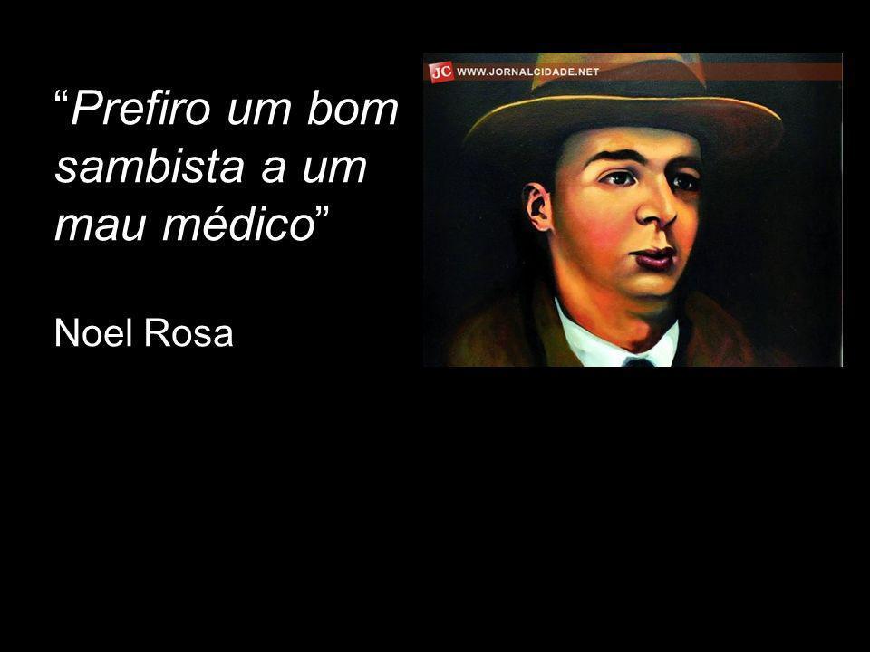 Prefiro um bom sambista a um mau médico Noel Rosa