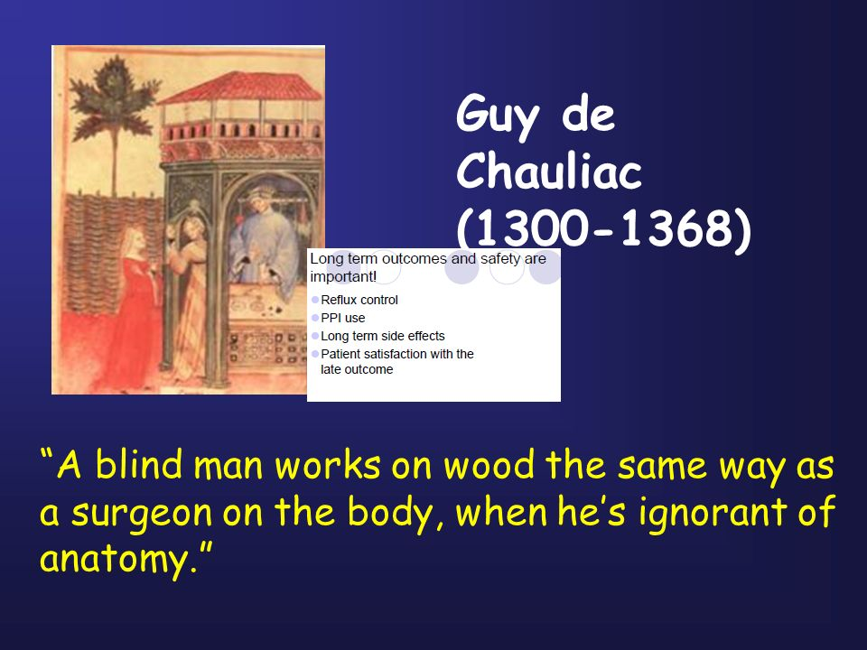 A blind man works on wood the same way as a surgeon on the body, when hes ignorant of anatomy. Guy de Chauliac (1300-1368)