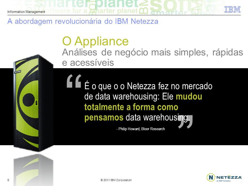 © 2011 IBM Corporation Information Management 6 Análises de negócio mais simples, rápidas e acessíveis É o que o o Netezza fez no mercado de data warehousing: Ele mudou totalmente a forma como pensamos data warehousing.