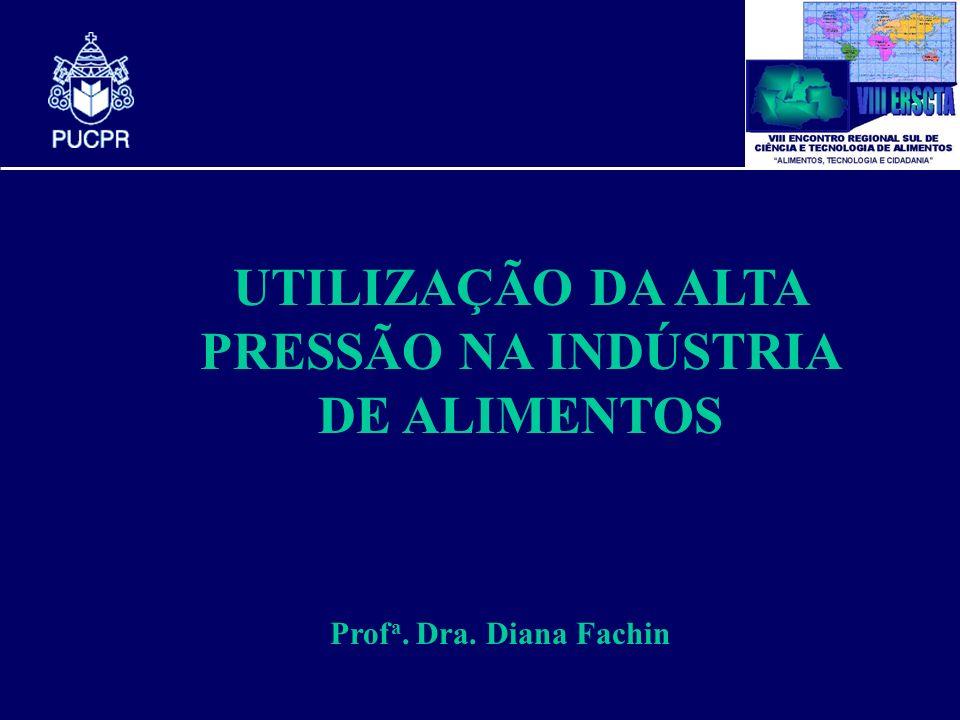 UTILIZAÇÃO DA ALTA PRESSÃO NA INDÚSTRIA DE ALIMENTOS Prof a. Dra. Diana Fachin