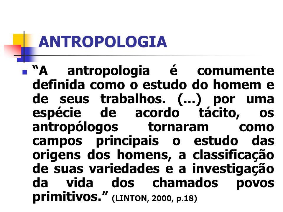 ANTROPOLOGIA A antropologia é comumente definida como o estudo do homem e de seus trabalhos. (...) por uma espécie de acordo tácito, os antropólogos t