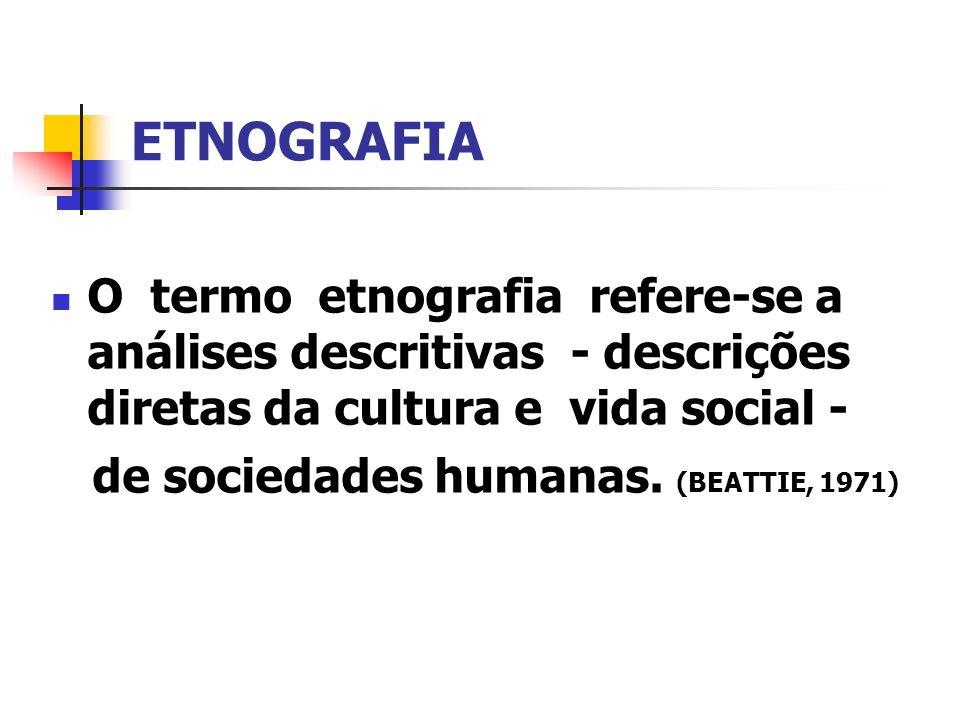 ETNOGRAFIA O termo etnografia refere-se a análises descritivas - descrições diretas da cultura e vida social - de sociedades humanas. (BEATTIE, 1971)