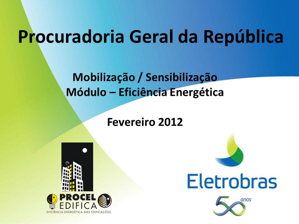 Procuradoria Geral da República Mobilização / Sensibilização Módulo – Eficiência Energética Fevereiro 2012