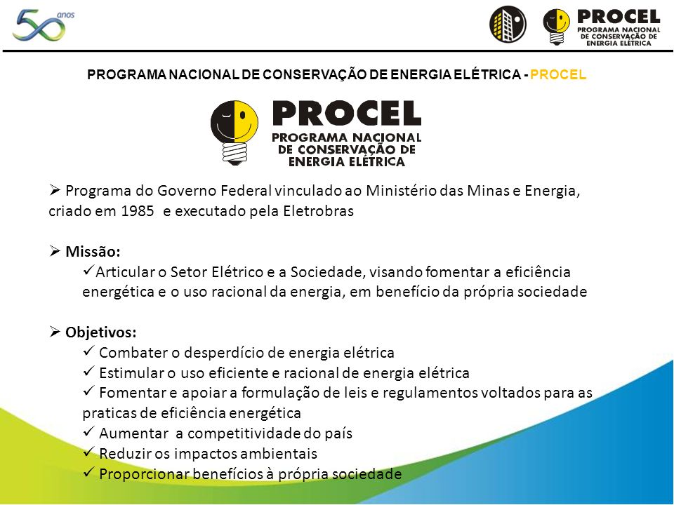 PROGRAMA NACIONAL DE CONSERVAÇÃO DE ENERGIA ELÉTRICA - PROCEL Programa do Governo Federal vinculado ao Ministério das Minas e Energia, criado em 1985