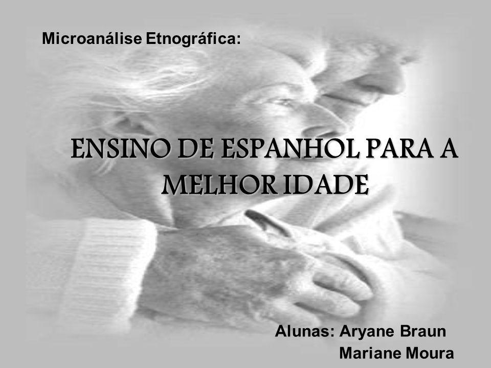 ENSINO DE ESPANHOL PARA A MELHOR IDADE Alunas: Aryane Braun Mariane Moura Microanálise Etnográfica: