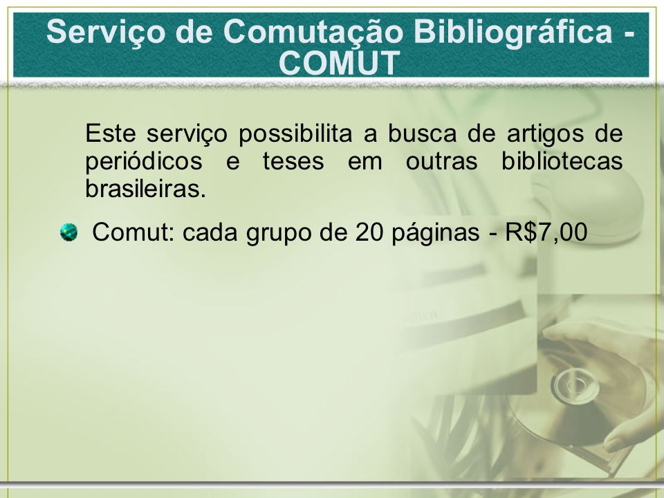 Serviço de Comutação Bibliográfica - COMUT Este serviço possibilita a busca de artigos de periódicos e teses em outras bibliotecas brasileiras. Comut: