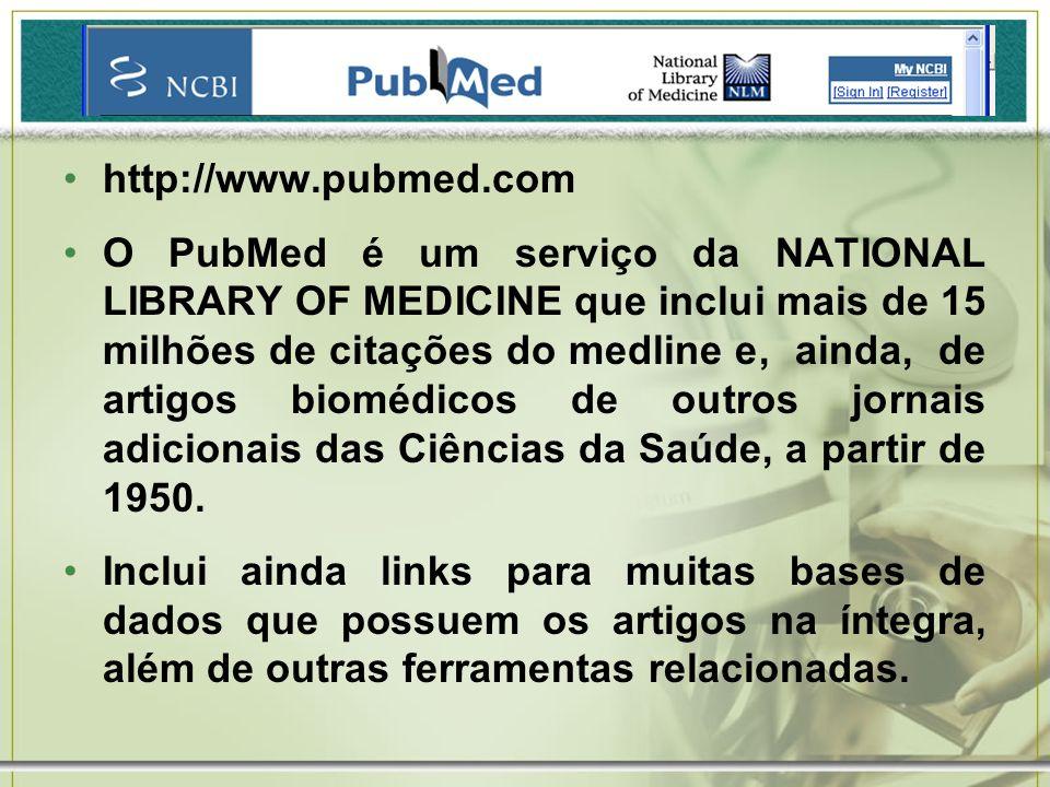 http://www.pubmed.com O PubMed é um serviço da NATIONAL LIBRARY OF MEDICINE que inclui mais de 15 milhões de citações do medline e, ainda, de artigos