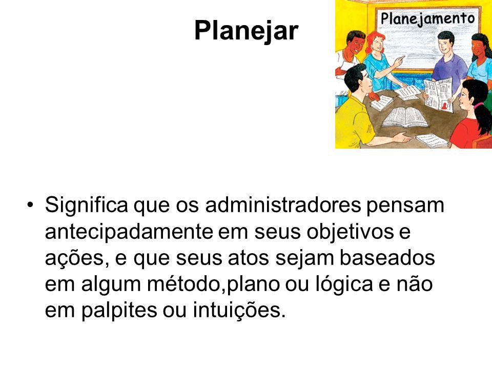 Planejar Significa que os administradores pensam antecipadamente em seus objetivos e ações, e que seus atos sejam baseados em algum método,plano ou ló