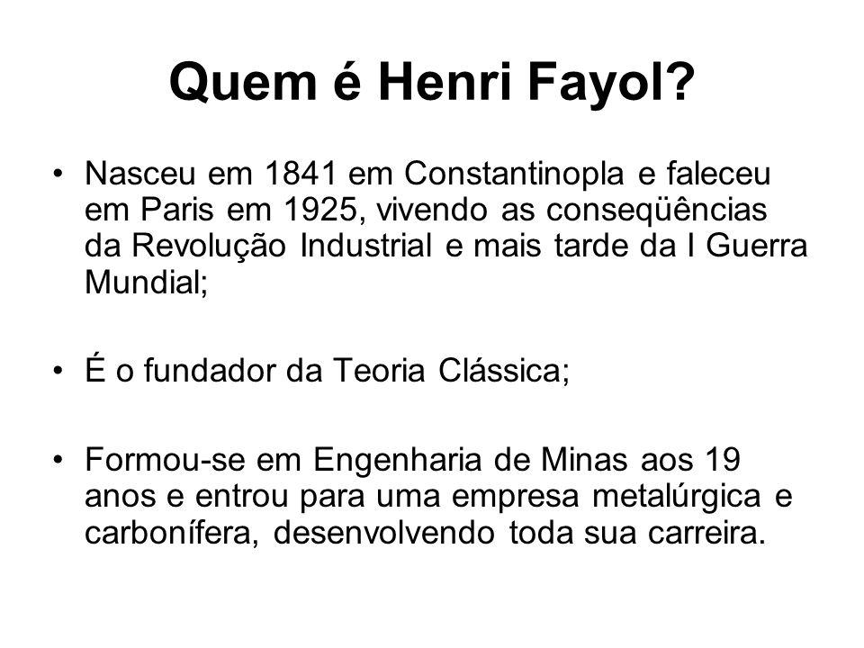 Quem é Henri Fayol? Nasceu em 1841 em Constantinopla e faleceu em Paris em 1925, vivendo as conseqüências da Revolução Industrial e mais tarde da I Gu