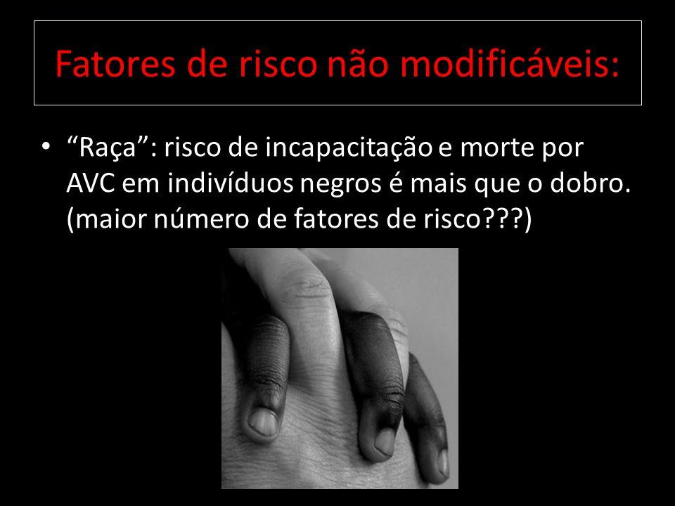 Raça: risco de incapacitação e morte por AVC em indivíduos negros é mais que o dobro. (maior número de fatores de risco???) Fatores de risco não modif