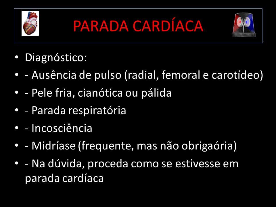 PARADA CARDÍACA Diagnóstico: - Ausência de pulso (radial, femoral e carotídeo) - Pele fria, cianótica ou pálida - Parada respiratória - Incosciência -