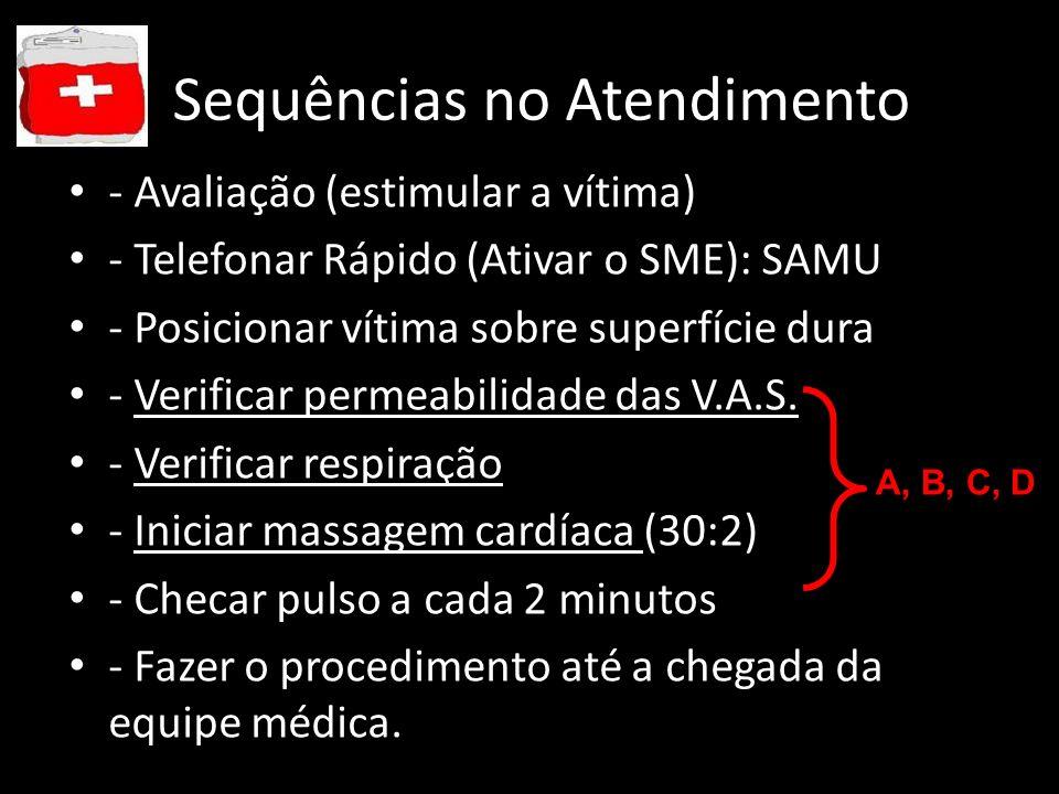 Sequências no Atendimento - Avaliação (estimular a vítima) - Telefonar Rápido (Ativar o SME): SAMU - Posicionar vítima sobre superfície dura - Verific