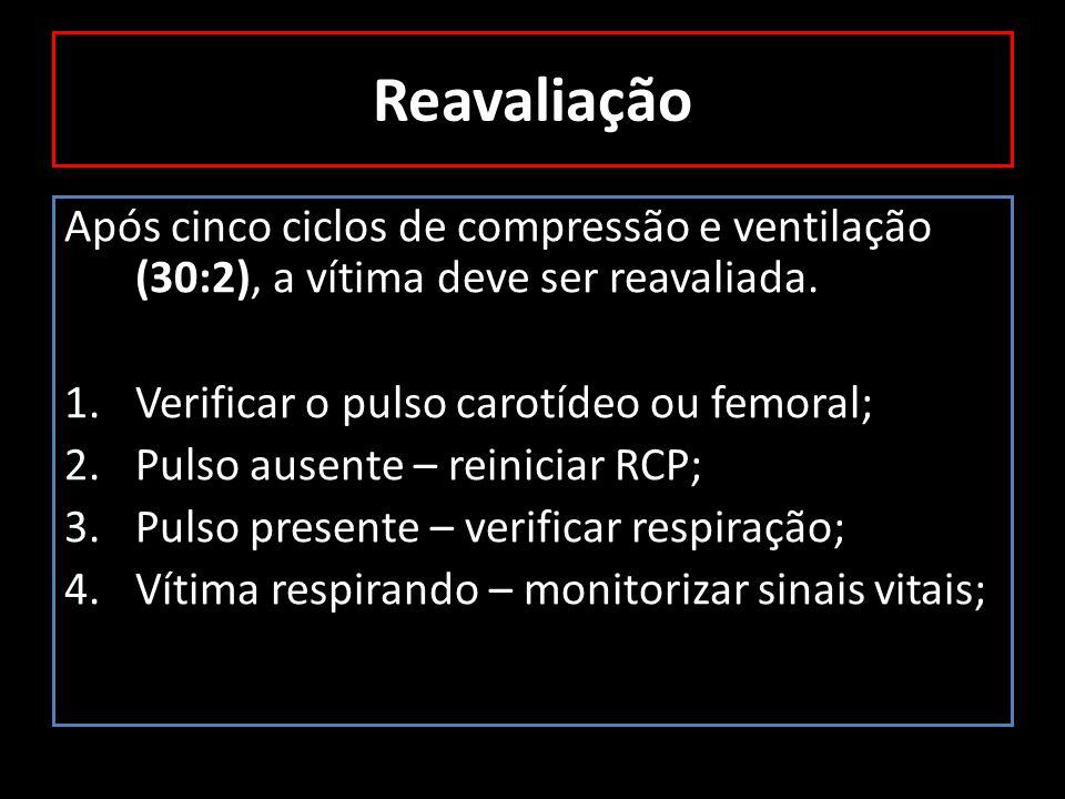 Reavaliação Após cinco ciclos de compressão e ventilação (30:2), a vítima deve ser reavaliada. 1.Verificar o pulso carotídeo ou femoral; 2.Pulso ausen
