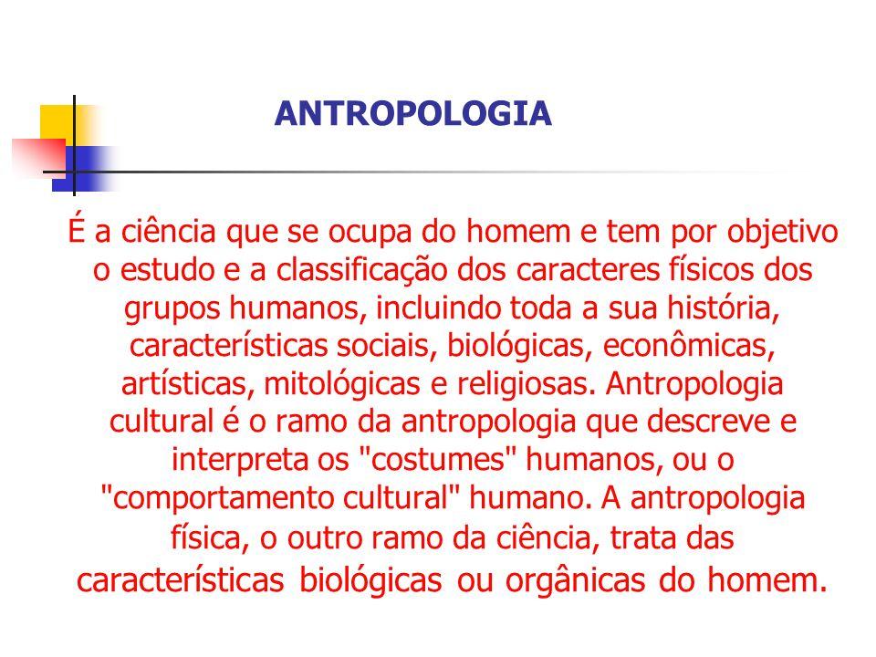 É a ciência que se ocupa do homem e tem por objetivo o estudo e a classificação dos caracteres físicos dos grupos humanos, incluindo toda a sua histór