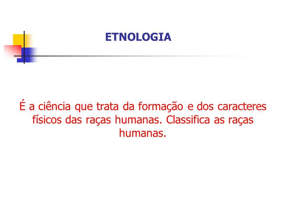 É a ciência que trata da formação e dos caracteres físicos das raças humanas. Classifica as raças humanas. ETNOLOGIA