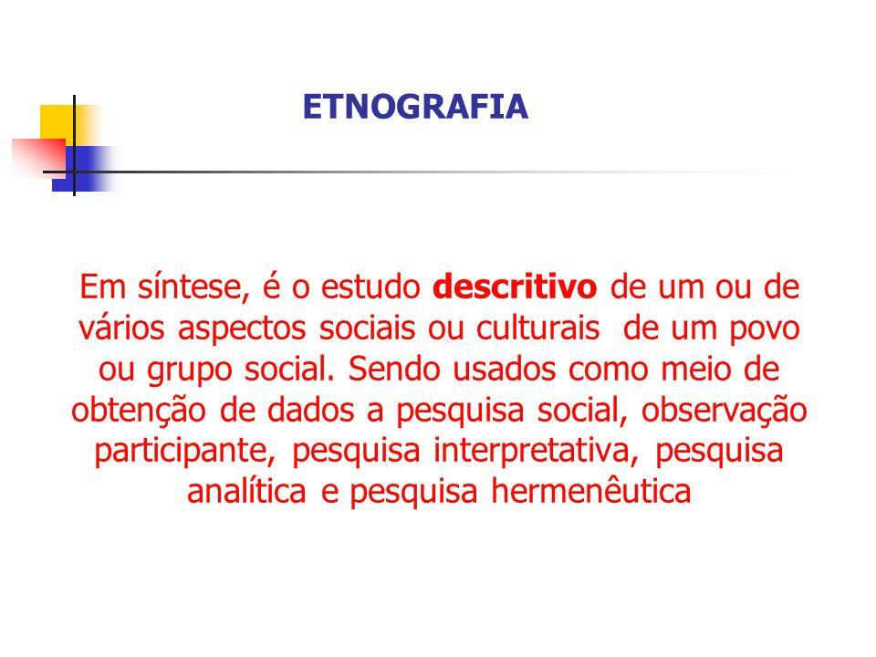 Em síntese, é o estudo descritivo de um ou de vários aspectos sociais ou culturais de um povo ou grupo social. Sendo usados como meio de obtenção de d