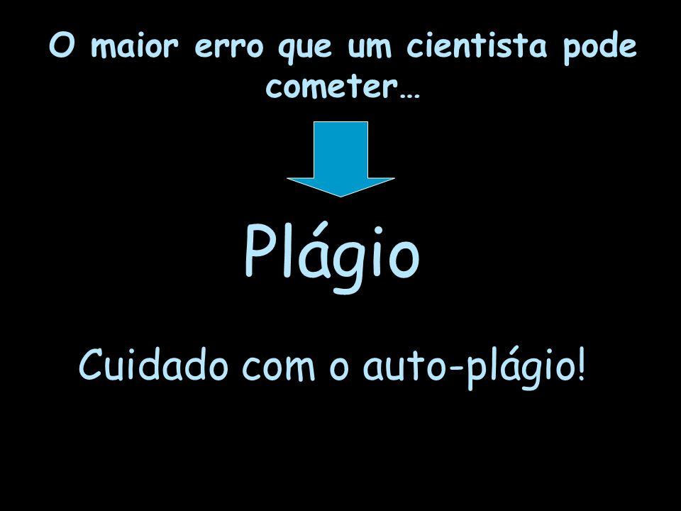 O maior erro que um cientista pode cometer… Plágio Cuidado com o auto-plágio!