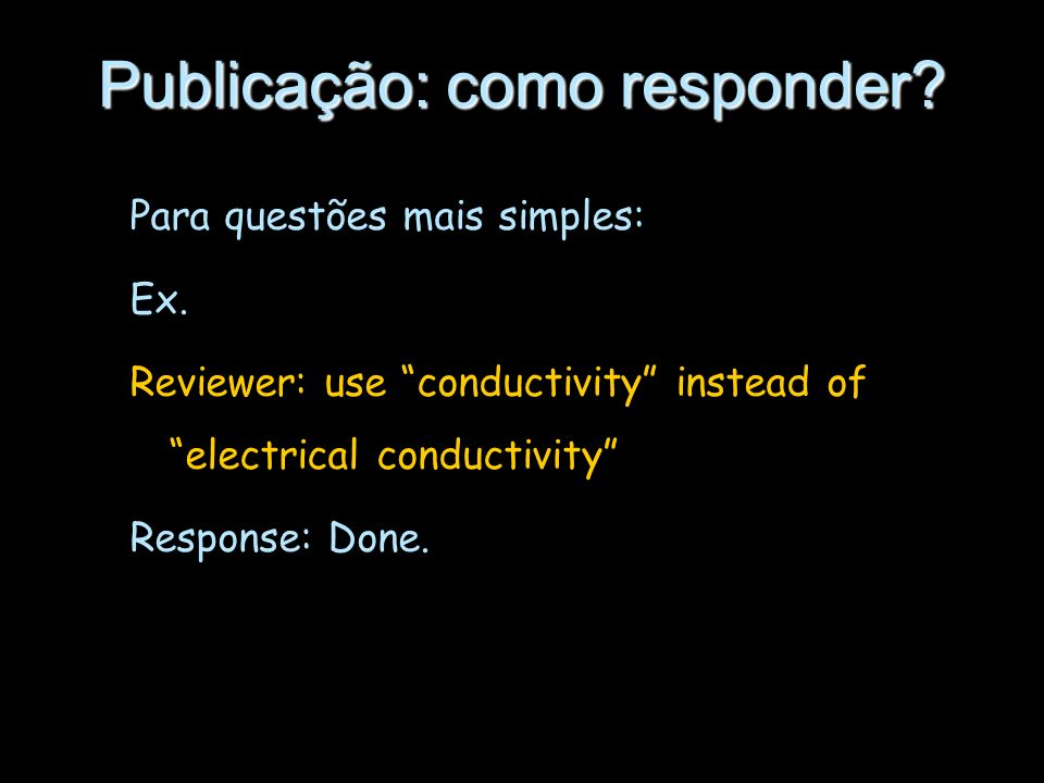 Publicação: como responder? Para questões mais simples: Ex. Reviewer: use conductivity instead of electrical conductivity Response: Done.