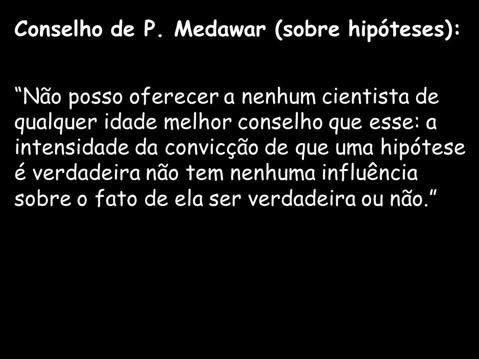 Conselho de P. Medawar (sobre hipóteses): Não posso oferecer a nenhum cientista de qualquer idade melhor conselho que esse: a intensidade da convicção