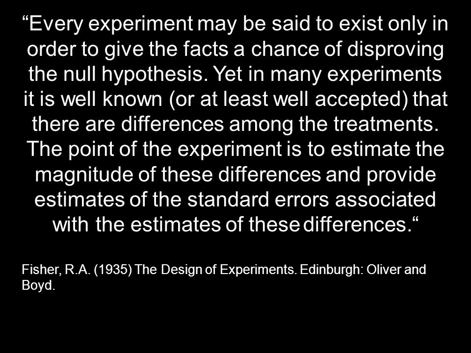 Every experiment may be said to exist only in order to give the facts a chance of disproving the null hypothesis. Yet in many experiments it is well k