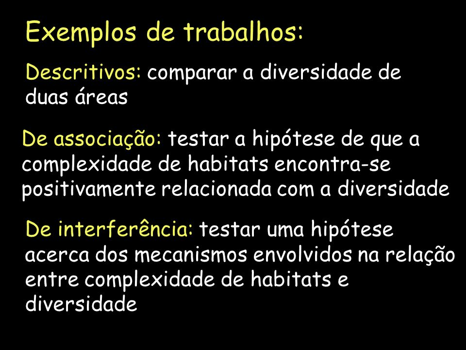 Exemplos de trabalhos: Descritivos: comparar a diversidade de duas áreas De associação: testar a hipótese de que a complexidade de habitats encontra-s