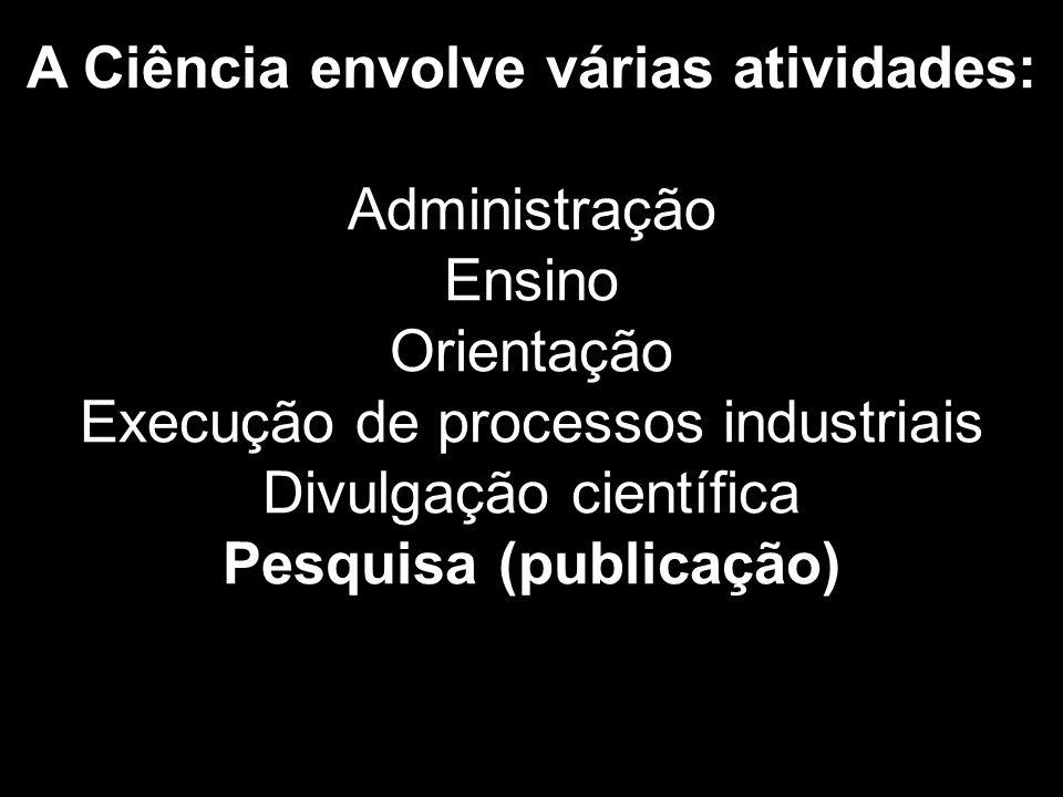 A Ciência envolve várias atividades: Administração Ensino Orientação Execução de processos industriais Divulgação científica Pesquisa (publicação)