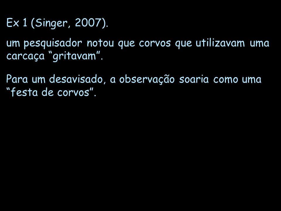 Ex 1 (Singer, 2007). um pesquisador notou que corvos que utilizavam uma carcaça gritavam. Para um desavisado, a observação soaria como uma festa de co