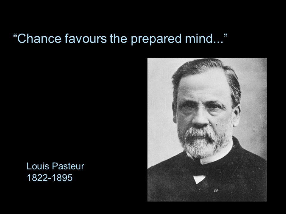 Chance favours the prepared mind... Louis Pasteur 1822-1895