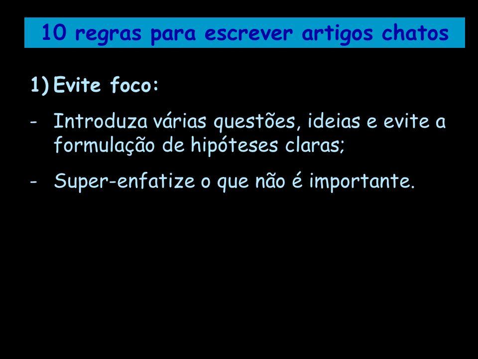 10 regras para escrever artigos chatos 1)Evite foco: -Introduza várias questões, ideias e evite a formulação de hipóteses claras; -Super-enfatize o qu