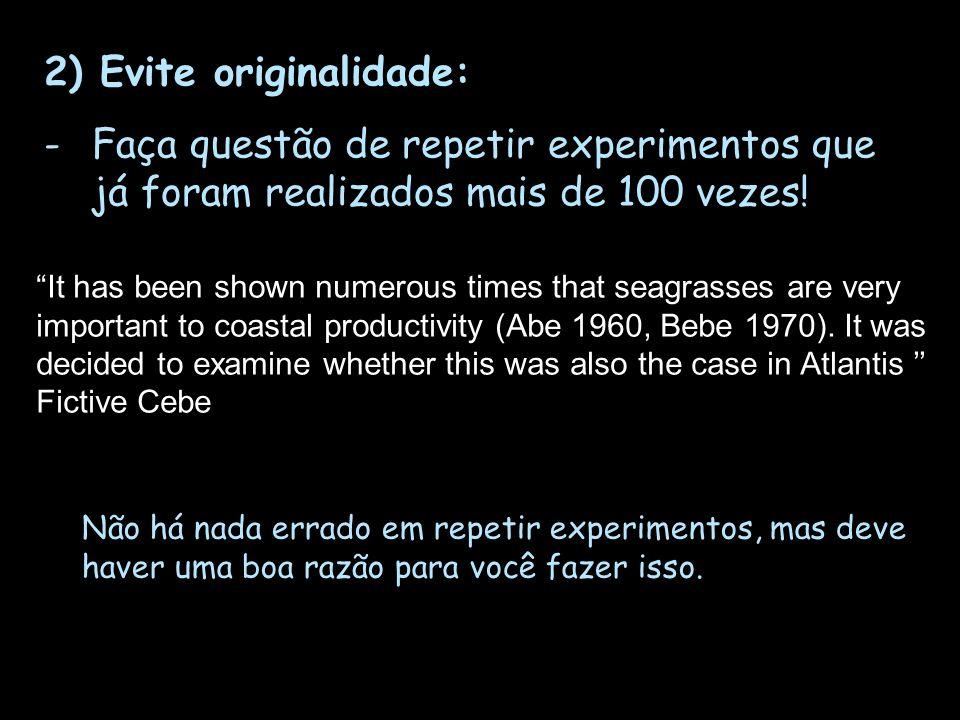 2) Evite originalidade: -Faça questão de repetir experimentos que já foram realizados mais de 100 vezes! It has been shown numerous times that seagras