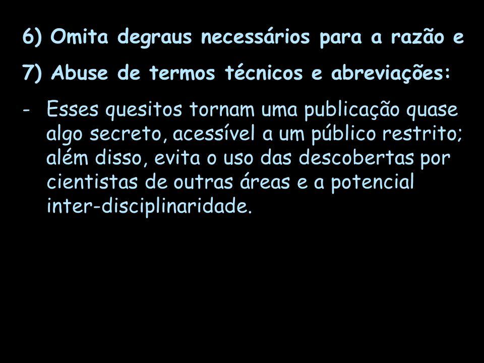 6) Omita degraus necessários para a razão e 7) Abuse de termos técnicos e abreviações: -Esses quesitos tornam uma publicação quase algo secreto, acess