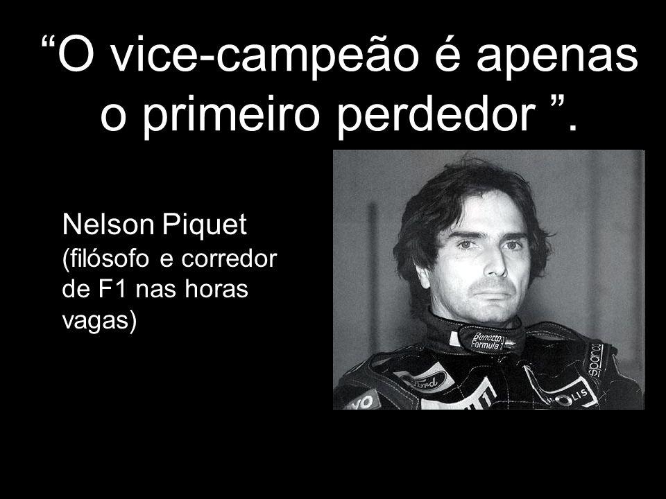 O vice-campeão é apenas o primeiro perdedor. Nelson Piquet (filósofo e corredor de F1 nas horas vagas)